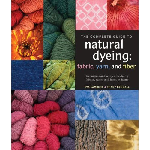 The Complete Guide to Natural Dyeing by Eva Lambert and Tracy Kendall
